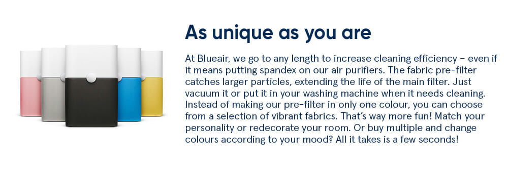 As unique as you are At Blueair, we go to any length to increase cleaning efficiency – even if it means putting spandex on our air purifiers. The fabric pre-filter catches larger particles, extending the life of the main filter. Just vacuum it or put it in your washing machine when it needs cleaning. Instead of making our pre-filter in only one colour, you can choose from a selection of vibrant fabrics. That's way more fun! Match your personality or redecorate your room. Or buy multiple and change colours according to your mood? All it takes is a few seconds!