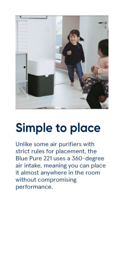 Simple to place - Unlike some air purifiers with strict rules for placement, the Blue Pure 221 uses a 360-degree air intake, meaning you can place it almost anywhere in the room without compromising performance.