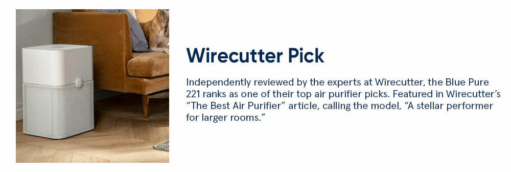 "Wirecutter Pick - Independently reviewed by the experts at Wirecutter, the Blue Pure 221 ranks as one of their top air purifier picks. Featured in Wirecutter's ""The Best Air Purifier"" article, calling the model, ""A stellar performer for larger rooms."""