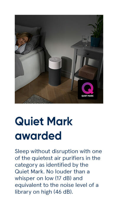 Quiet Mark awarded - Sleep without disruption with one of the quietest air purifiers in the category as identified by the Quiet Mark. No louder than a whisper on low (17 dB) and equivalent to the noise level of a library on high (46 dB).