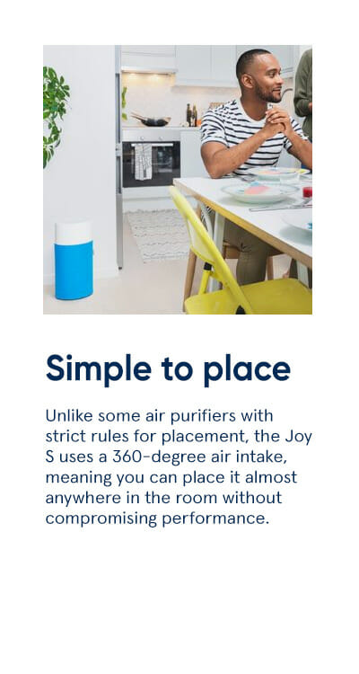 Simple to place - Unlike some air purifiers with strict rules for placement, the Joy S uses a 360-degree air intake, meaning you can place it almost anywhere in the room without compromising performance.