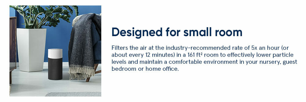 JOY S small room Filters the air at the industry-recommended rate of 5x an hour (or about every 12 minutes) in a 161 ft² room to effectively lower particle levels and maintain a comfortable environment in your nursery, guest bedroom or home office.