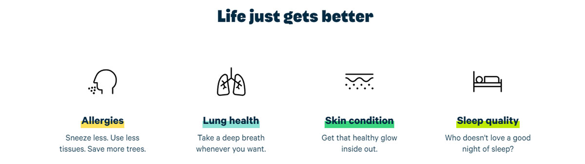 Life just gets better for Allergies, Lung health, Skin condition and Sleep quality